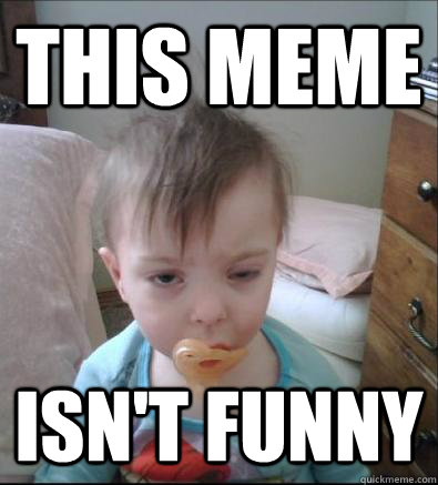 This meme isn't funny - This meme isn't funny  Party Toddler