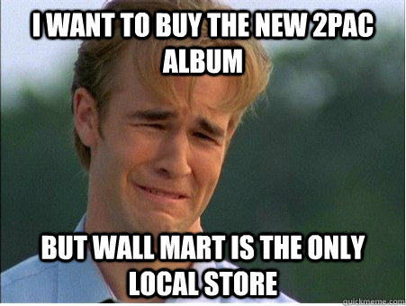I want to buy the new 2pac album But Wall Mart is the only local store - I want to buy the new 2pac album But Wall Mart is the only local store  1990s Problems