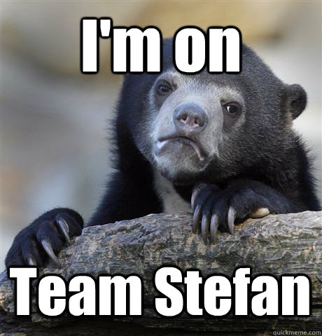 I'm on Team Stefan - I'm on Team Stefan  Confession Bear