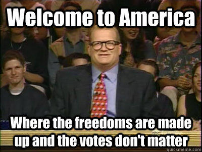 Welcome to America Where the freedoms are made up and the votes don't matter  Its time to play drew carey