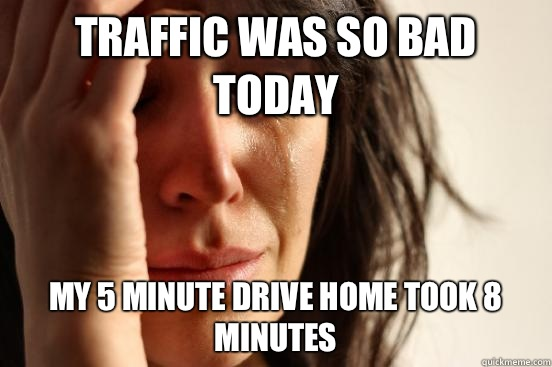 Traffic was so bad today my 5 minute drive home took 8 minutes - Traffic was so bad today my 5 minute drive home took 8 minutes  First World Problems