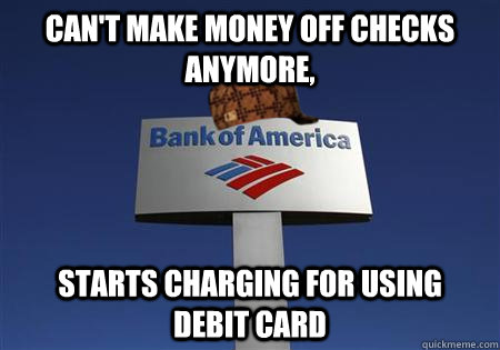 Can't make money off checks anymore, starts charging for using    debit card - Can't make money off checks anymore, starts charging for using    debit card  Scumbag bank of america
