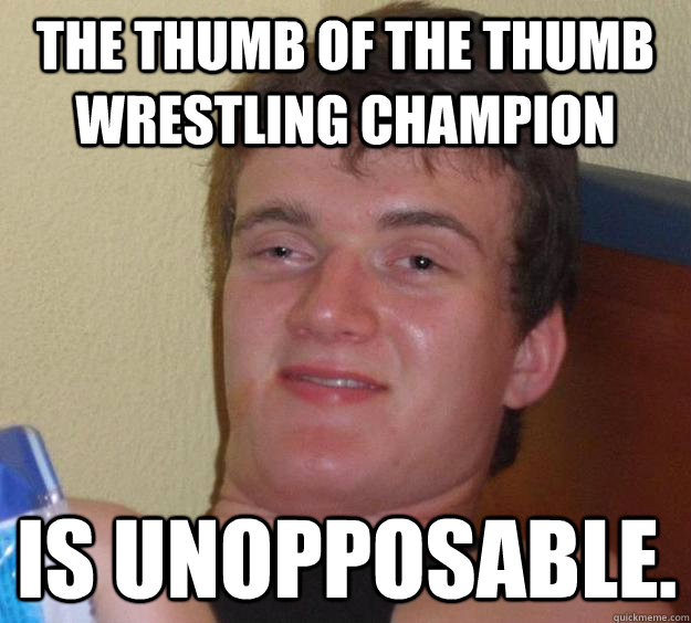 The thumb of the thumb wrestling champion  is unopposable. - The thumb of the thumb wrestling champion  is unopposable.  10 Guy