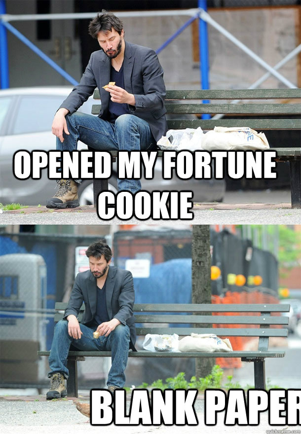 Opened my fortune cookie Blank paper  Sad Keanu