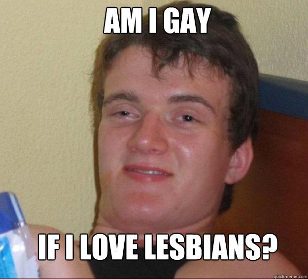Am I gay if i love lesbians? - Am I gay if i love lesbians?  10guy