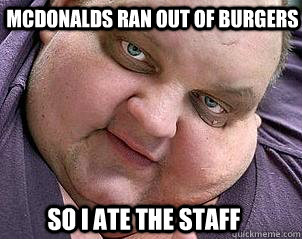 McDonalds ran out of burgers So i ate the staff