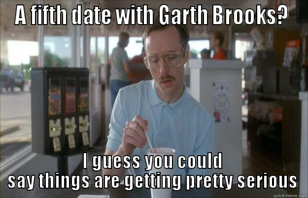 Garth I Guess - A FIFTH DATE WITH GARTH BROOKS? I GUESS YOU COULD SAY THINGS ARE GETTING PRETTY SERIOUS Gettin Pretty Serious