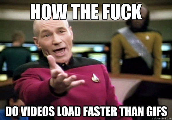 how the fuck do videos load faster than gifs
