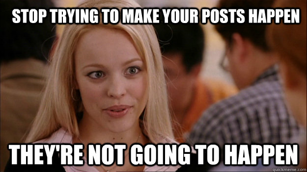 Stop trying to make your posts happen They're not going to happen - Stop trying to make your posts happen They're not going to happen  Mean Girls Carleton