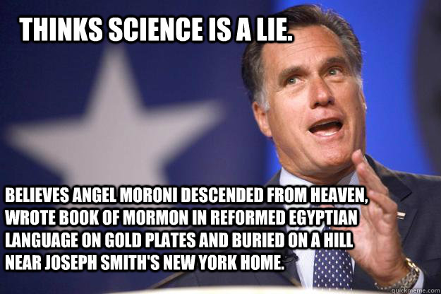 THinks science is a lie. Believes Angel Moroni Descended from heaven, wrote book of mormon in reformed egyptian language on gold plates and buried on a hill near joseph smith's new york home.