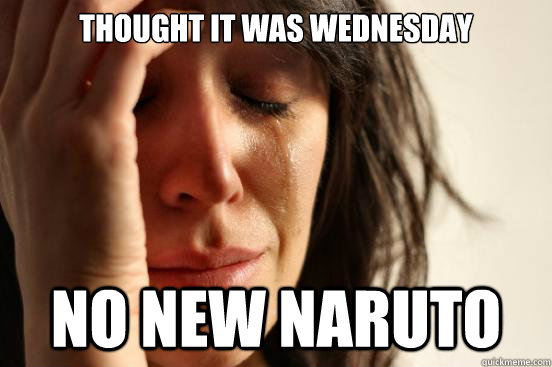 Thought it was wednesday No new naruto - Thought it was wednesday No new naruto  First World Problems