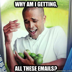 WHY Am i getting, ALL THESE emails?  Why Cant I Hold All These Limes
