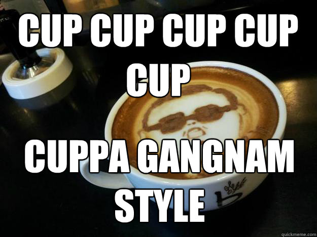 CUP CUP CUP CUP CUP CUPPA GANGNAM STYLE