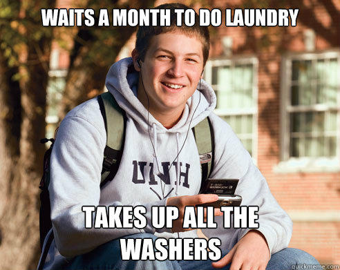Waits a month to do laundry Takes up all the washers - Waits a month to do laundry Takes up all the washers  College Freshman