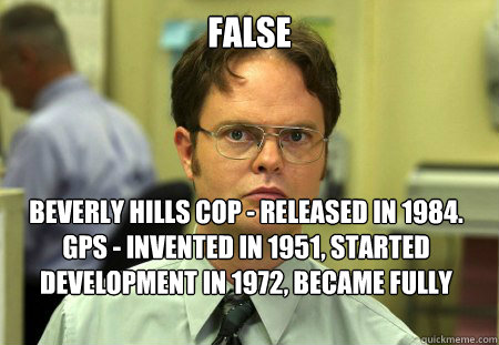 FALSE Beverly Hills Cop - released in 1984. GPS - invented in 1951, started development in 1972, became fully operational in 1983. - FALSE Beverly Hills Cop - released in 1984. GPS - invented in 1951, started development in 1972, became fully operational in 1983.  Dwight