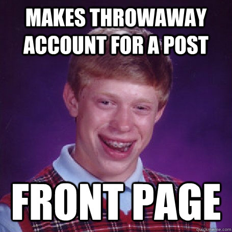 Makes throwaway account for a post Front page - Makes throwaway account for a post Front page  BadLuck Brian