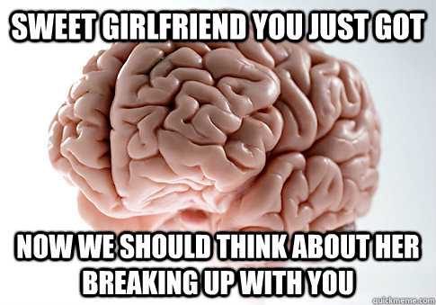 Sweet girlfriend you just got Now we should think about her breaking up with you - Sweet girlfriend you just got Now we should think about her breaking up with you  Scumbag Brain