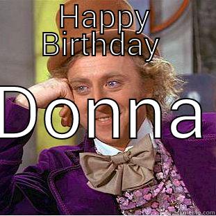 HAPPY BIRTHDAY  DONNA Condescending Wonka