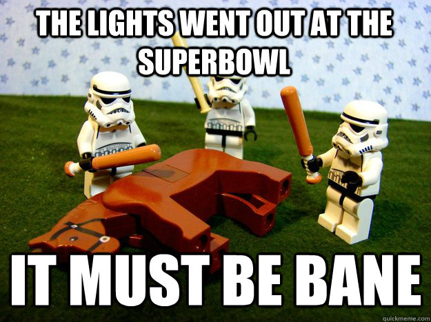 The lights went out at the superbowl it must be bane - The lights went out at the superbowl it must be bane  Beating Dead Horse Stormtroopers