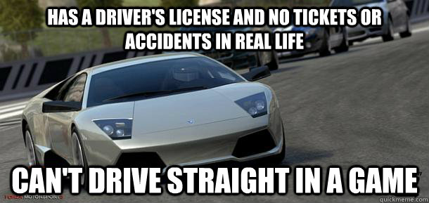 Has a Driver's license and no tickets or accidents in real life Can't drive straight in a game - Has a Driver's license and no tickets or accidents in real life Can't drive straight in a game  Misc