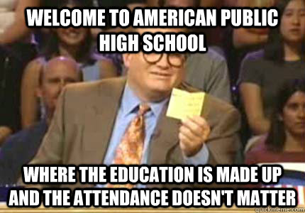WELCOME TO American Public High School Where the education is made up and the attendance doesn't matter - WELCOME TO American Public High School Where the education is made up and the attendance doesn't matter  Whose Line
