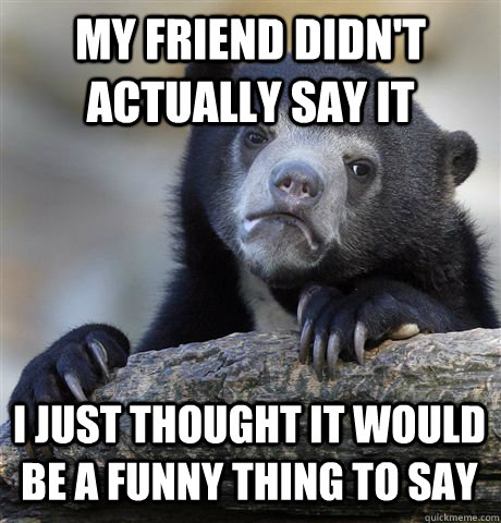 My friend didn't actually say it I just thought it would be a funny thing to say - My friend didn't actually say it I just thought it would be a funny thing to say  Confession Bear