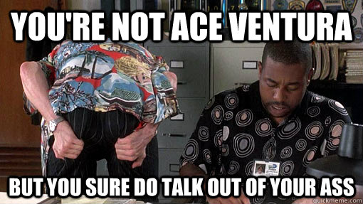 You're Not Ace Ventura But you sure do talk out of your ass