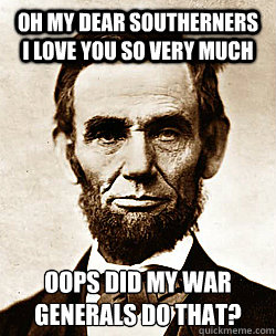 OH MY DEAR SOUTHERNERS I LOVE YOU SO VERY MUCH OOPS DID MY WAR GENERALS DO THAT?  Scumbag Abraham Lincoln