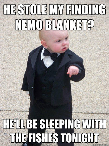 He stole my Finding Nemo blanket? He'll be sleeping with the fishes tonight - He stole my Finding Nemo blanket? He'll be sleeping with the fishes tonight  Baby Godfather