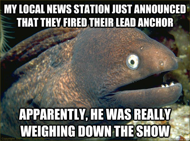 My local news station just announced that they fired their lead anchor Apparently, he was really weighing down the show  Bad Joke Eel