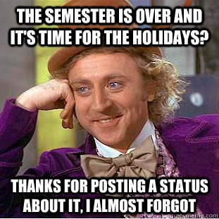 The Semester Is Over And Its Time For The Holidays Thanks For