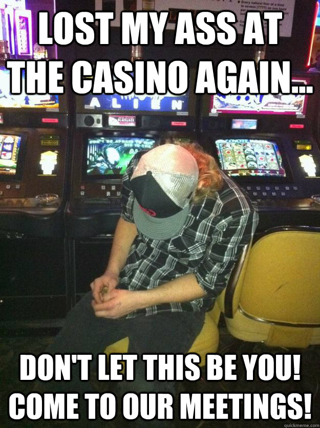Lost my ass at the casino again... Don't let this be you! Come to our  meetings!