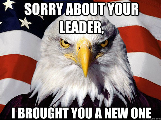 Sorry about your leader, I brought you a new one - Sorry about your leader, I brought you a new one  Patriotic Eagle