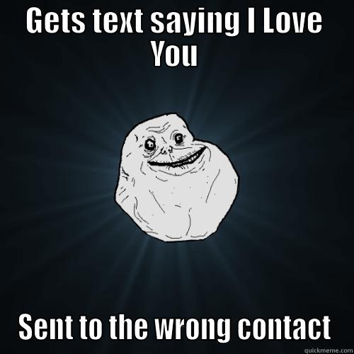 GETS TEXT SAYING I LOVE YOU SENT TO THE WRONG CONTACT Forever Alone