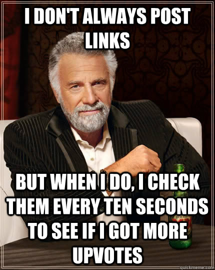i don't always post links but when i do, i check them every ten seconds to see if I got more upvotes - i don't always post links but when i do, i check them every ten seconds to see if I got more upvotes  The Most Interesting Man In The World
