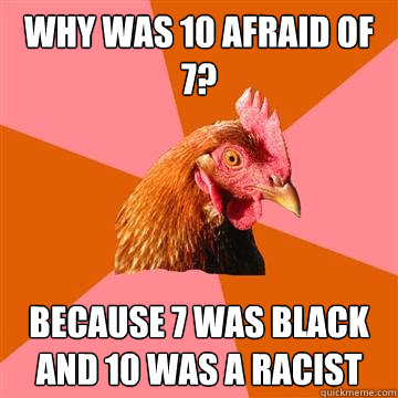 Why was 10 afraid of 7? Because 7 was black and 10 was a racist - Why was 10 afraid of 7? Because 7 was black and 10 was a racist  Anti-Joke Chicken