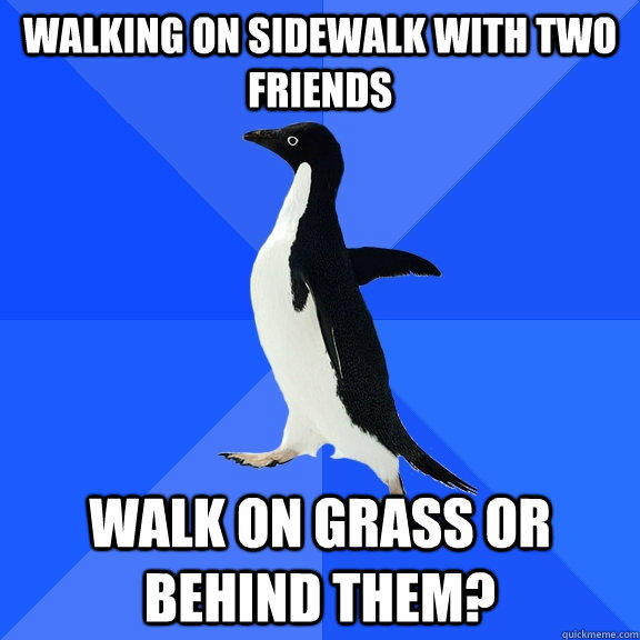 Walking on sidewalk with two friends walk on grass or behind them? - Walking on sidewalk with two friends walk on grass or behind them?  Socially Awkward Penguin