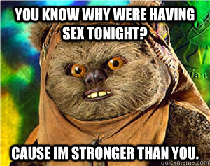 you know why were having sex tonight? cause im stronger than you.