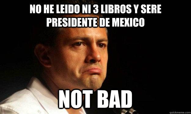no he leido ni 3 libros y sere presidente de mexico not bad - no he leido ni 3 libros y sere presidente de mexico not bad  EPN Not Bad