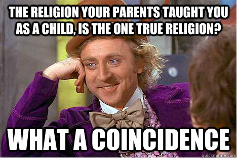 The religion your parents taught you as a child, is the one true religion? what a coincidence - The religion your parents taught you as a child, is the one true religion? what a coincidence  religion fail