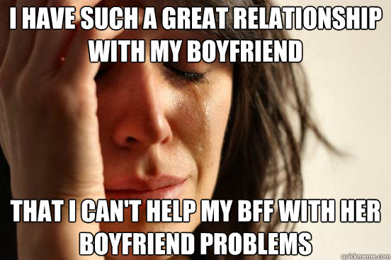 I have such a great relationship with my boyfriend That I can't help my BFF with her boyfriend problems - I have such a great relationship with my boyfriend That I can't help my BFF with her boyfriend problems  First World Problems