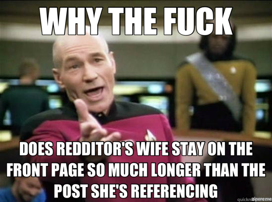 WHY THE FUCK DOES REDDITOR'S WIFE STAY ON THE FRONT PAGE SO MUCH LONGER THAN THE POST SHE'S REFERENCING - WHY THE FUCK DOES REDDITOR'S WIFE STAY ON THE FRONT PAGE SO MUCH LONGER THAN THE POST SHE'S REFERENCING  Annoyed Picard HD