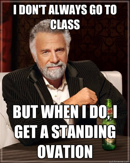 I don't always go to class But when I do, I get a standing ovation  The Most Interesting Man In The World