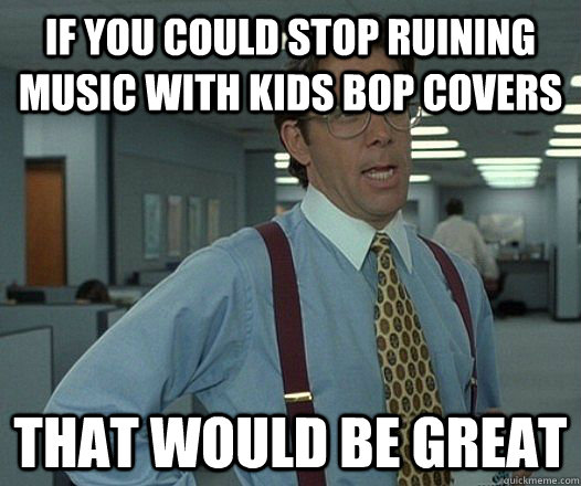 If you could stop ruining music with kids bop covers That would be great - If you could stop ruining music with kids bop covers That would be great  Misc