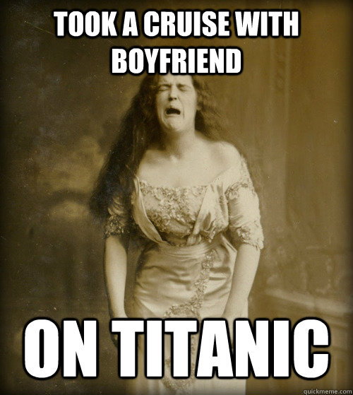 Took a cruise with boyfriend on Titanic - Took a cruise with boyfriend on Titanic  1890s Problems