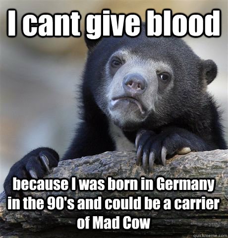 I cant give blood because I was born in Germany in the 90's and could be a carrier of Mad Cow - I cant give blood because I was born in Germany in the 90's and could be a carrier of Mad Cow  Confession Bear