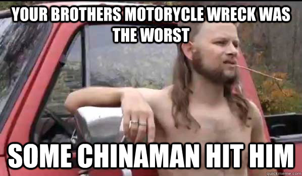 your brothers motorycle wreck was the worst some chinaman hit him - your brothers motorycle wreck was the worst some chinaman hit him  Almost Politically Correct Redneck