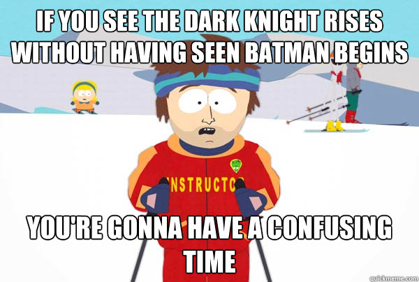 If you see the Dark Knight Rises without having seen Batman Begins You're gonna have a confusing time - If you see the Dark Knight Rises without having seen Batman Begins You're gonna have a confusing time  Super Cool Ski Instructor