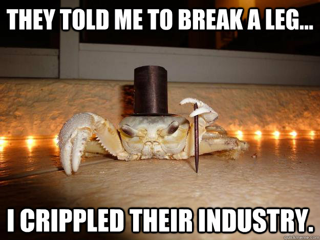 They told me to break a leg... I crippled their industry.  Fancy Crab