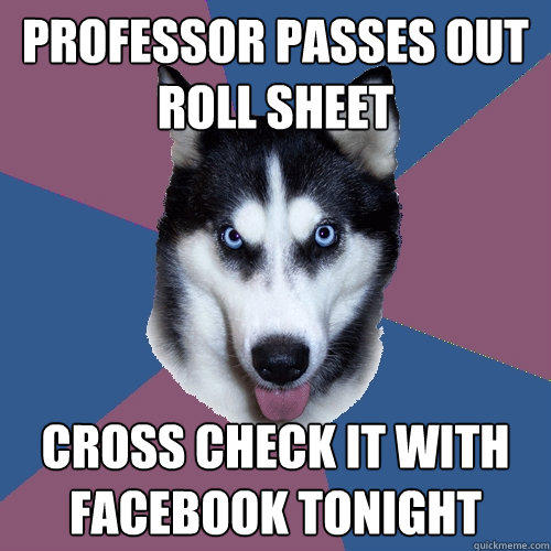 professor passes out roll sheet Cross check it with facebook tonight  Creeper Canine